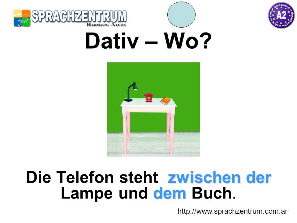 http://www.sprachzentrum.com.ar Dativ – Wo? zwischen der dem Die Telefon steht zwischen der Lampe und dem Buch.