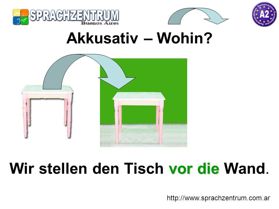 http://www.sprachzentrum.com.ar Akkusativ – Wohin? vor die Wir stellen den Tisch vor die Wand.