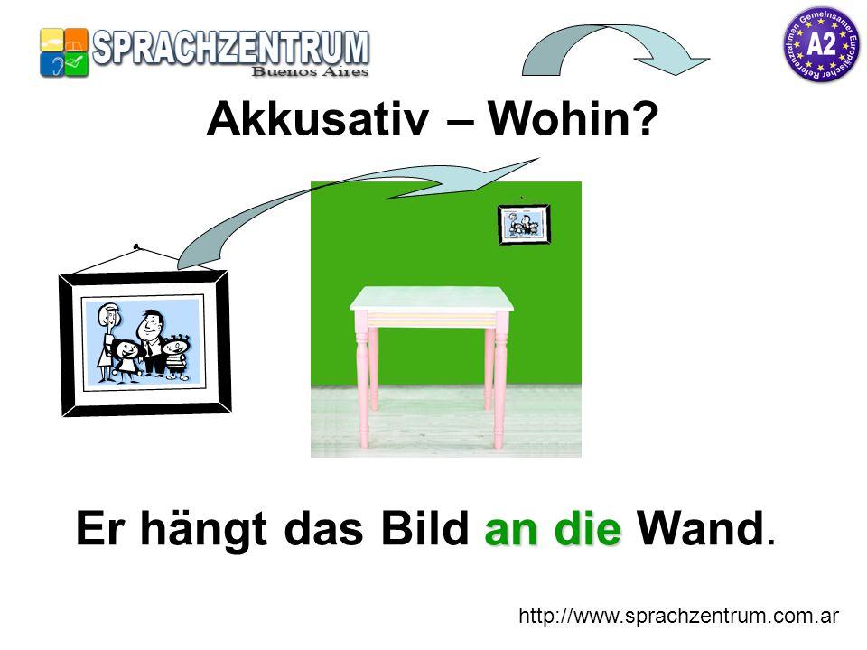 http://www.sprachzentrum.com.ar an die Er hängt das Bild an die Wand. Akkusativ – Wohin?