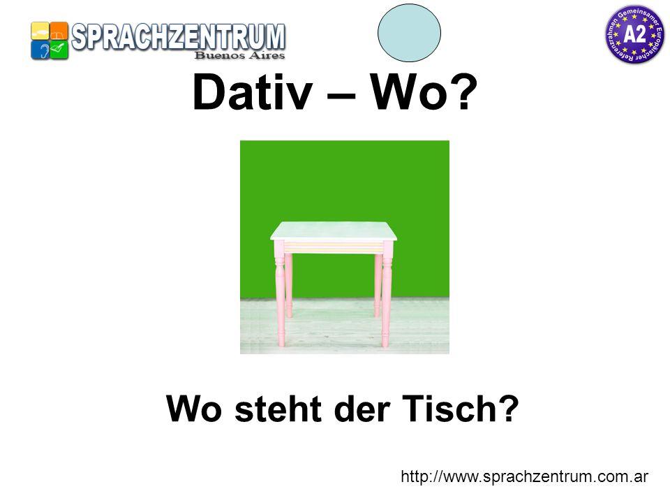 http://www.sprachzentrum.com.ar Dativ – Wo? Wo steht der Tisch?