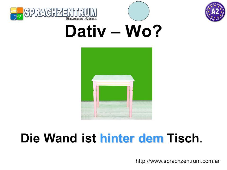 http://www.sprachzentrum.com.ar Dativ – Wo? hinter dem Die Wand ist hinter dem Tisch.