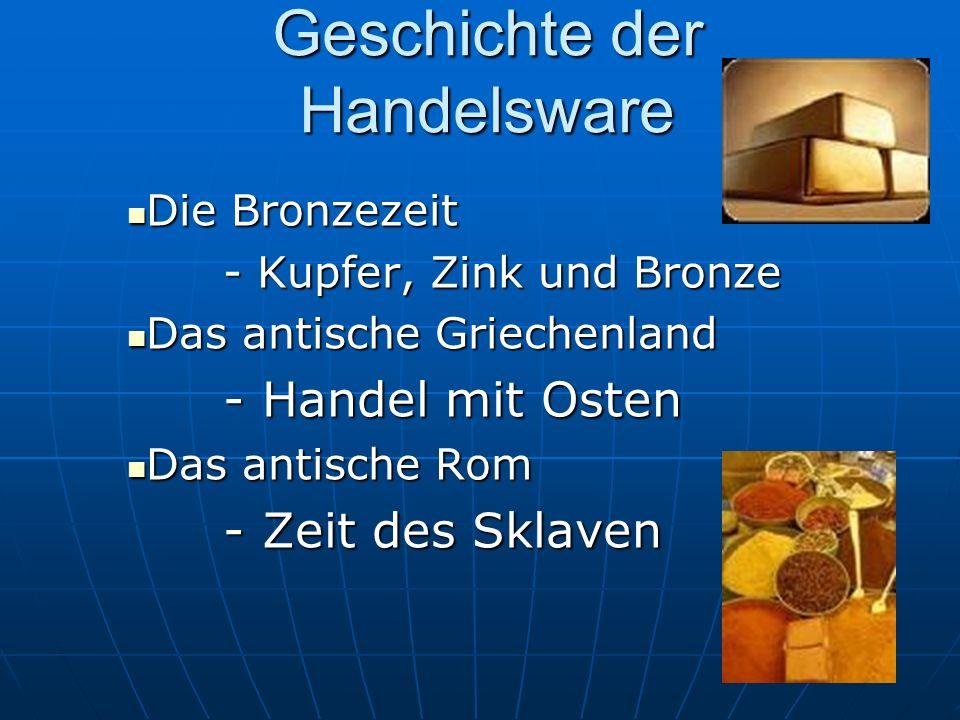 Geschichte der Handelsware Die Bronzezeit - Kupfer, Zink und Bronze Das antische Griechenland - Handel mit Osten Das antische Rom - Zeit des Sklaven