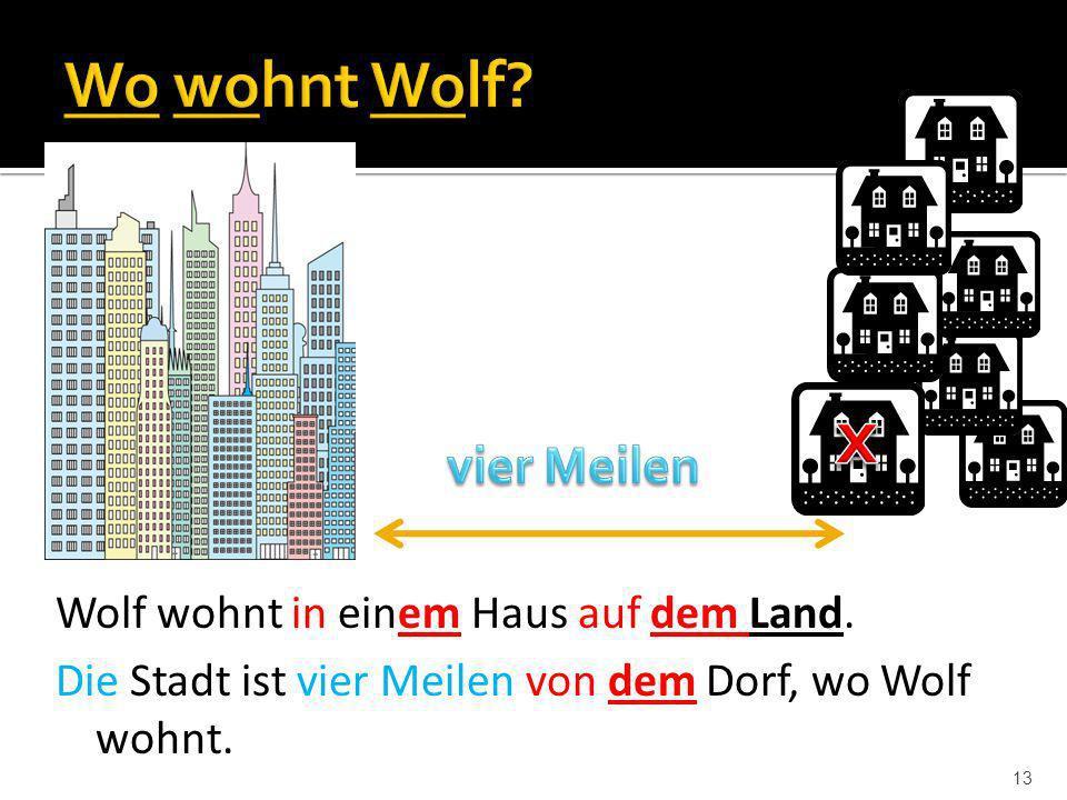 13 Wolf wohnt in einem Haus auf dem Land. Die Stadt ist vier Meilen von dem Dorf, wo Wolf wohnt.