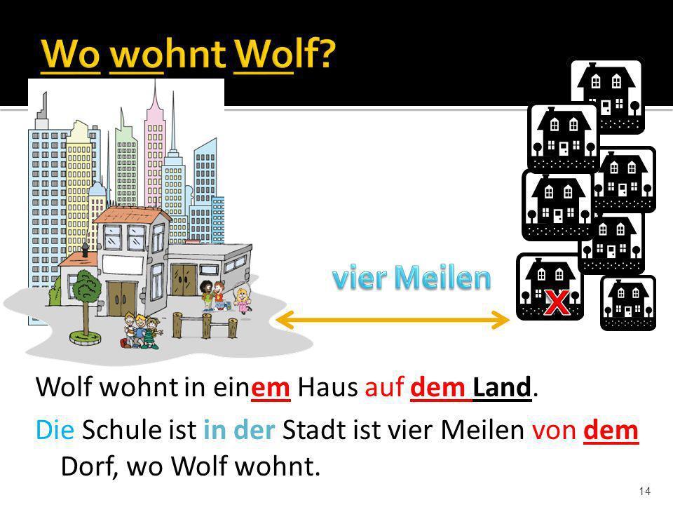 14 Wolf wohnt in einem Haus auf dem Land. Die Schule ist in der Stadt ist vier Meilen von dem Dorf, wo Wolf wohnt.