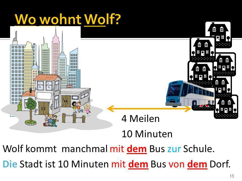 15 4 Meilen 10 Minuten Wolf kommt manchmal mit dem Bus zur Schule. Die Stadt ist 10 Minuten mit dem Bus von dem Dorf.