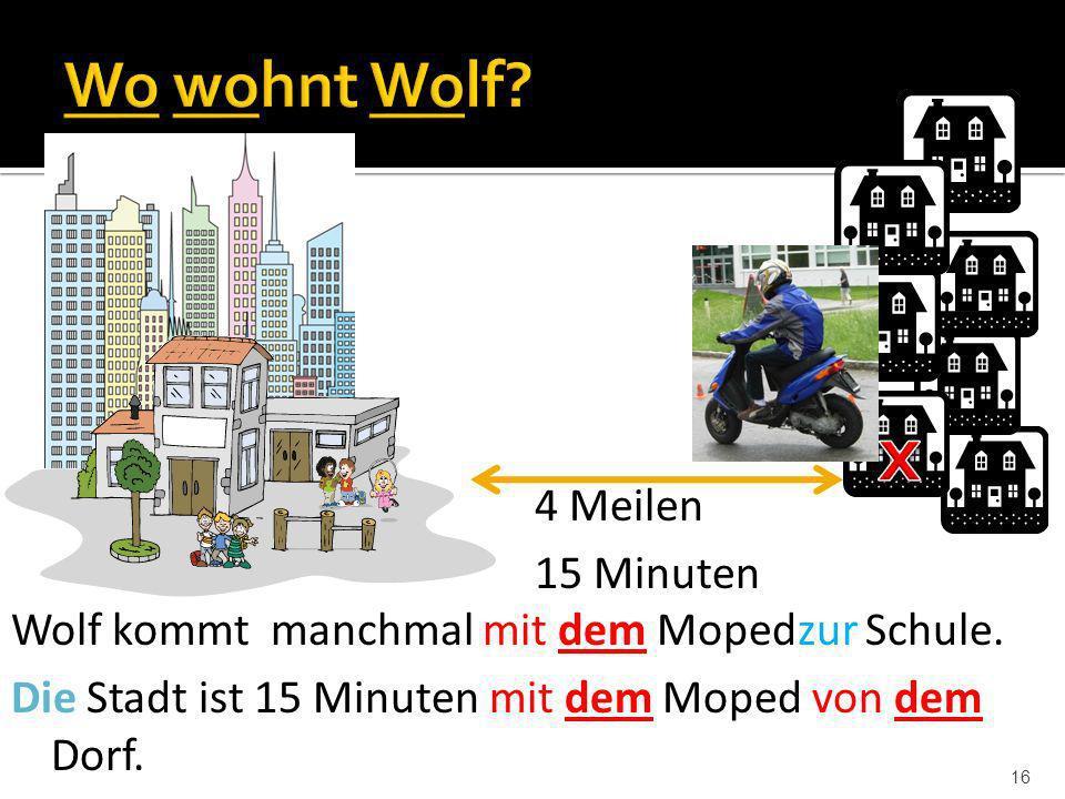 16 4 Meilen 15 Minuten Wolf kommt manchmal mit dem Mopedzur Schule. Die Stadt ist 15 Minuten mit dem Moped von dem Dorf.