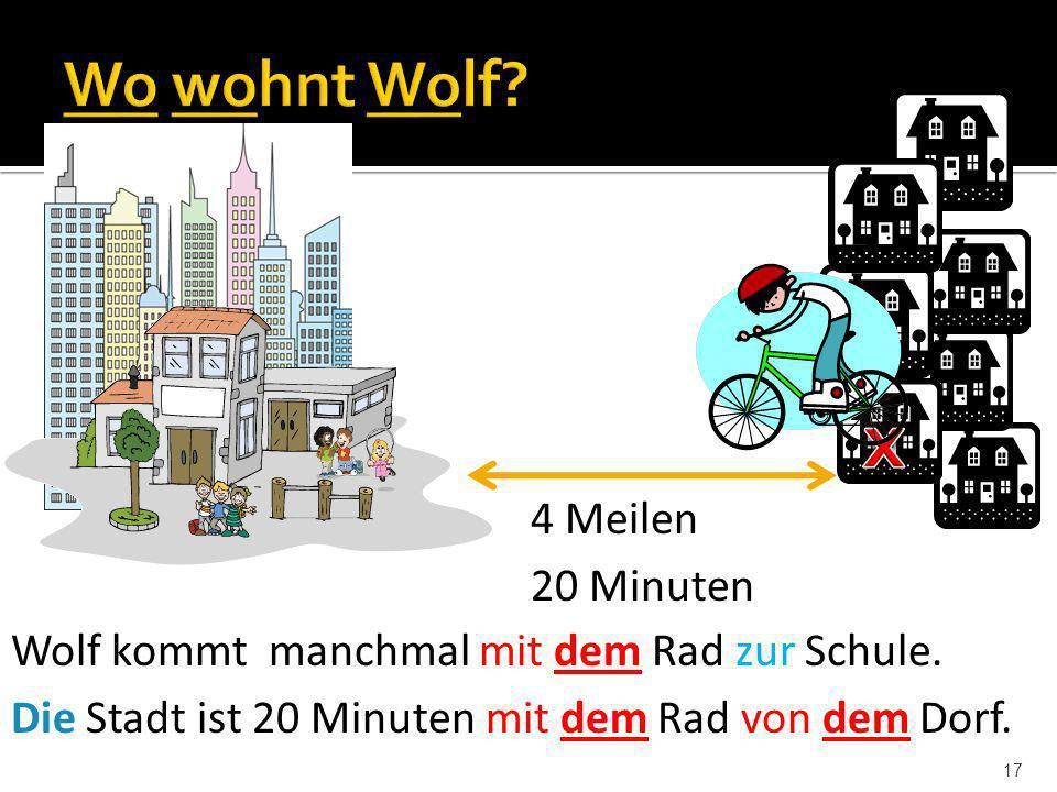 17 Wolf kommt manchmal mit dem Rad zur Schule. Die Stadt ist 20 Minuten mit dem Rad von dem Dorf. 4 Meilen 20 Minuten