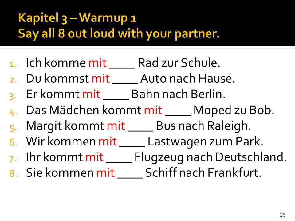 26 1. Ich komme mit ____ Rad zur Schule. 2. Du kommst mit ____ Auto nach Hause. 3. Er kommt mit ____ Bahn nach Berlin. 4. Das Mädchen kommt mit ____ M