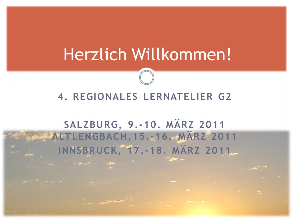4. REGIONALES LERNATELIER G2 SALZBURG, 9.-10. MÄRZ 2011 ALTLENGBACH,15.-16. MÄRZ 2011 INNSBRUCK, 17.-18. MÄRZ 2011 Herzlich Willkommen!