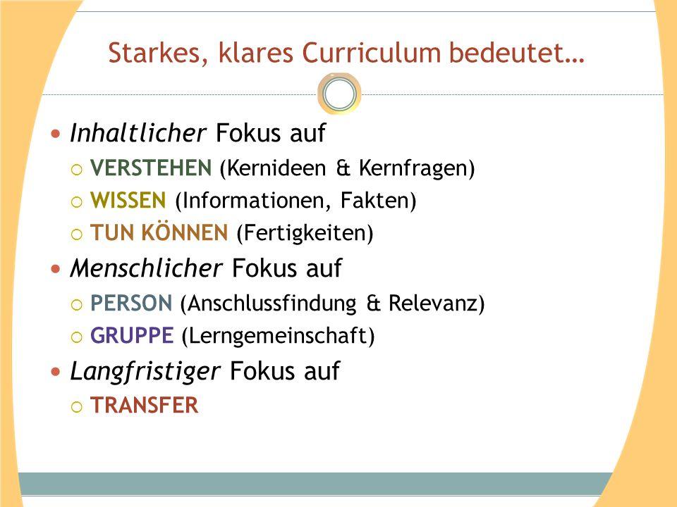 Starkes, klares Curriculum bedeutet… Inhaltlicher Fokus auf VERSTEHEN (Kernideen & Kernfragen) WISSEN (Informationen, Fakten) TUN KÖNNEN (Fertigkeiten