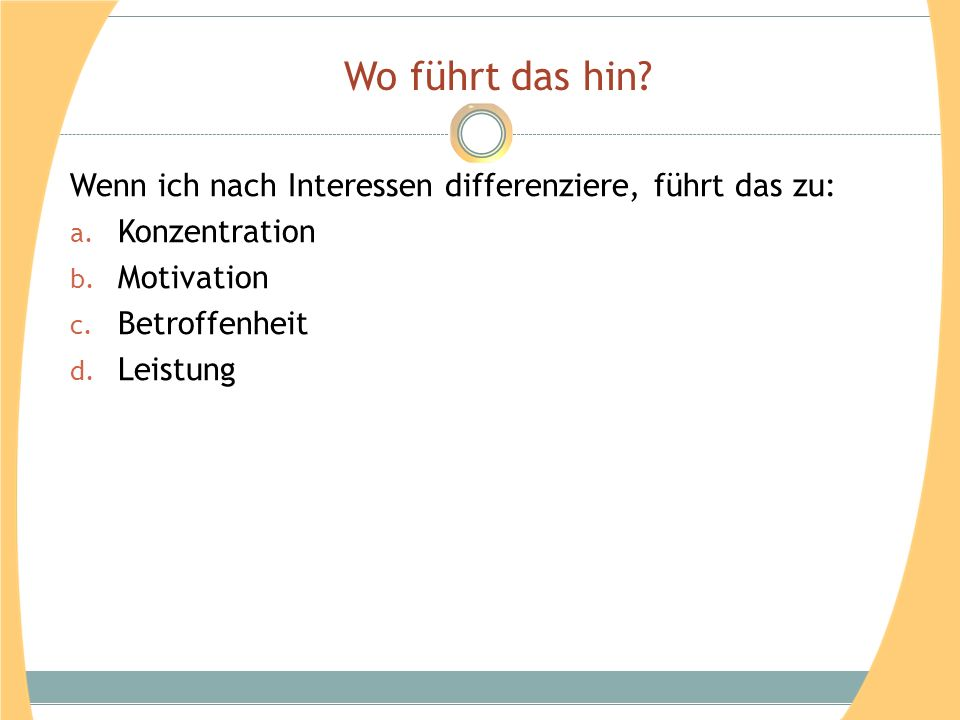 Wo führt das hin? Wenn ich nach Interessen differenziere, führt das zu: a. Konzentration b. Motivation c. Betroffenheit d. Leistung