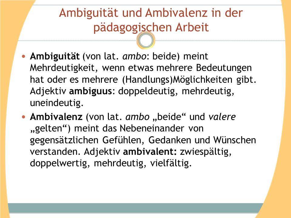 Ambiguität und Ambivalenz in der pädagogischen Arbeit Ambiguität (von lat. ambo: beide) meint Mehrdeutigkeit, wenn etwas mehrere Bedeutungen hat oder