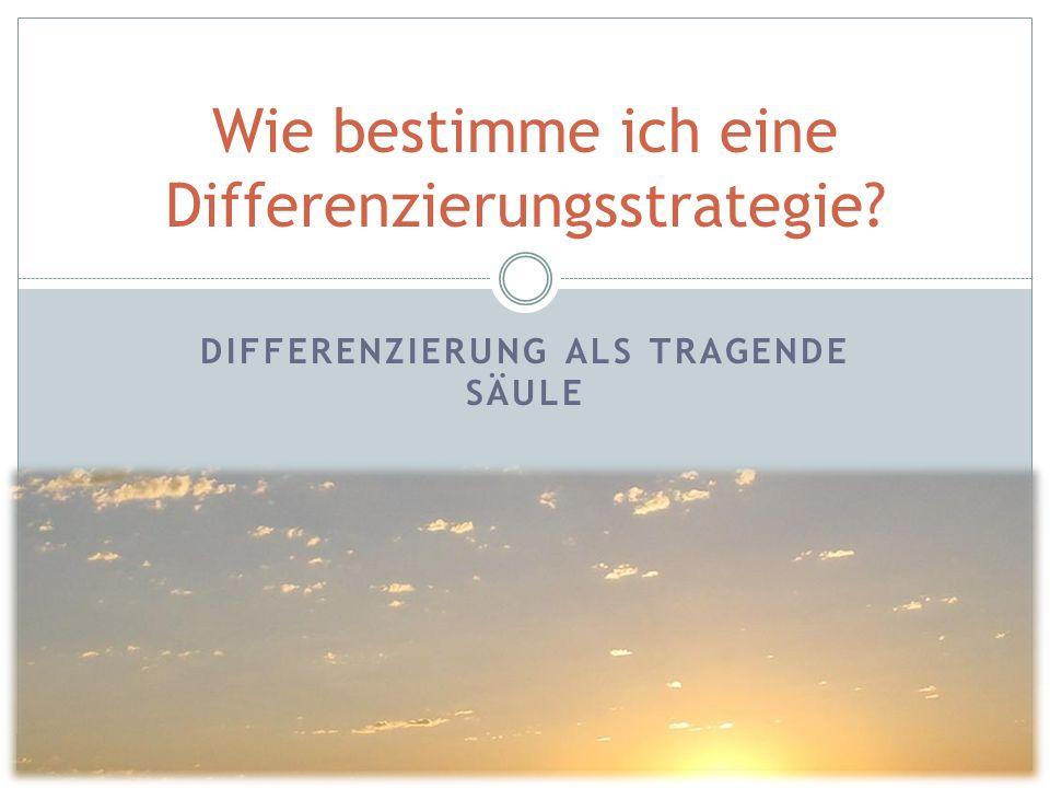 DIFFERENZIERUNG ALS TRAGENDE SÄULE Wie bestimme ich eine Differenzierungsstrategie?