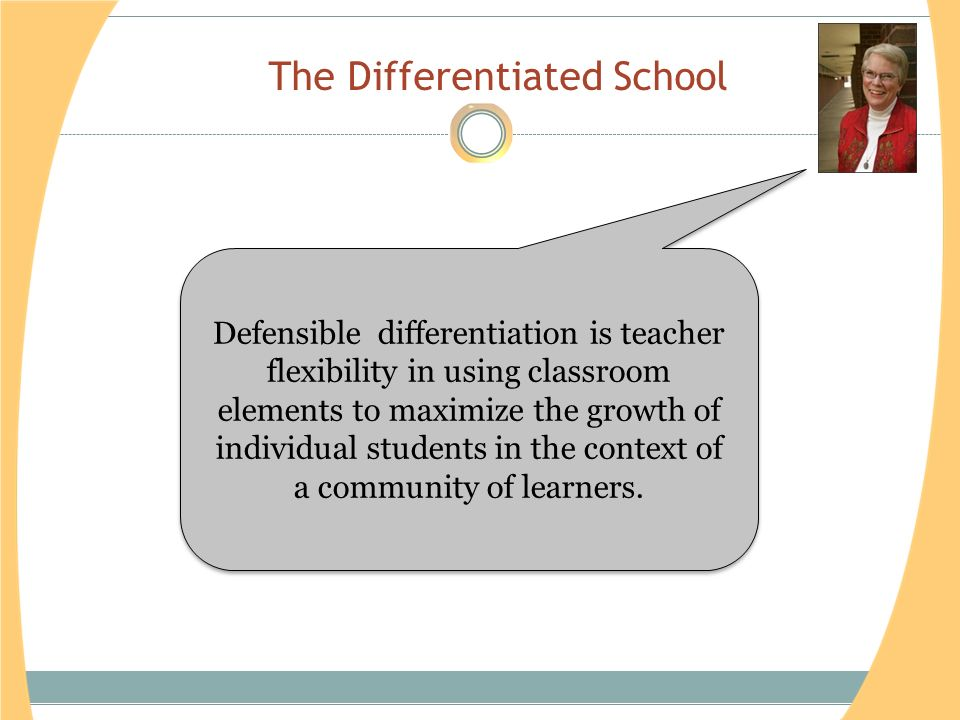 The Differentiated School Defensible differentiation is teacher flexibility in using classroom elements to maximize the growth of individual students in the context of a community of learners.