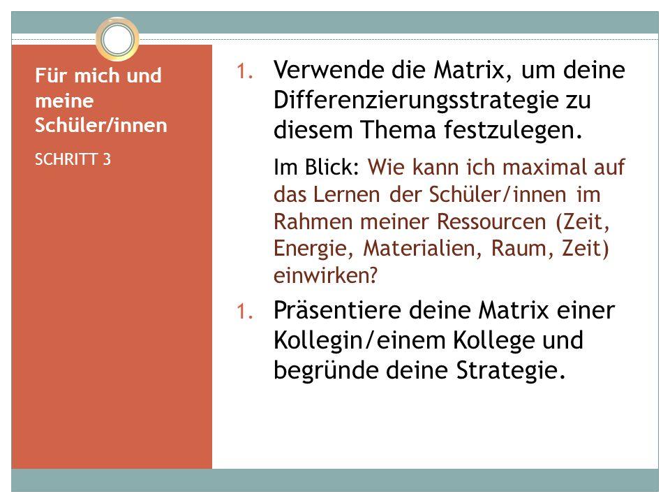 Für mich und meine Schüler/innen SCHRITT 3 1. Verwende die Matrix, um deine Differenzierungsstrategie zu diesem Thema festzulegen. Im Blick: Wie kann