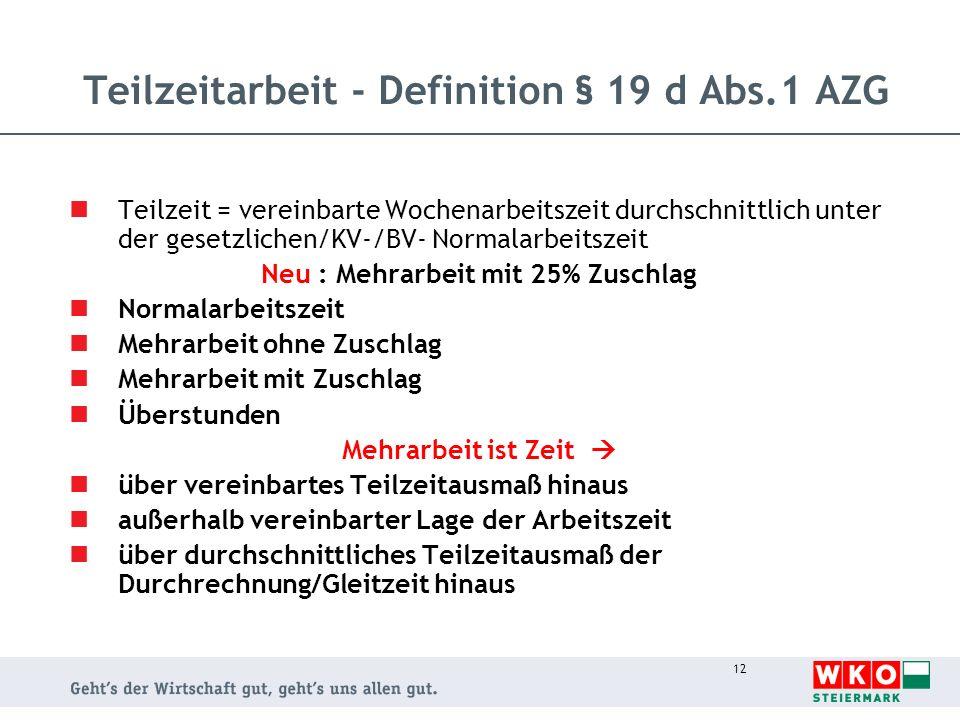 12 Teilzeitarbeit - Definition § 19 d Abs.1 AZG Teilzeit = vereinbarte Wochenarbeitszeit durchschnittlich unter der gesetzlichen/KV-/BV- Normalarbeits