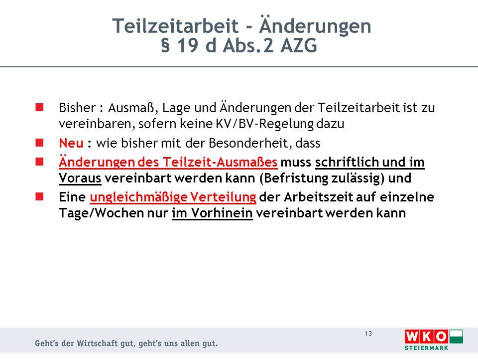 13 Teilzeitarbeit - Änderungen § 19 d Abs.2 AZG Bisher : Ausmaß, Lage und Änderungen der Teilzeitarbeit ist zu vereinbaren, sofern keine KV/BV-Regelun
