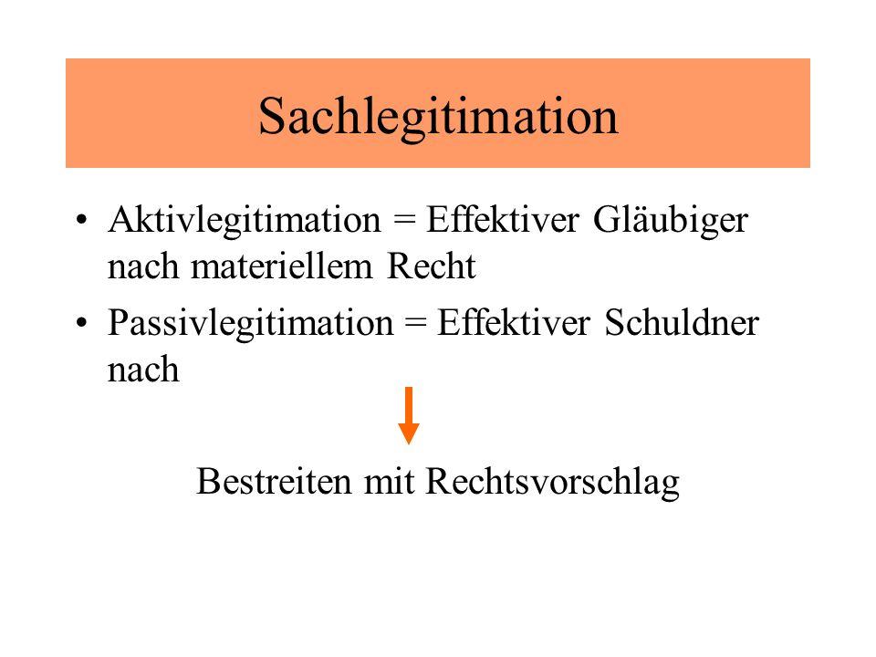 Sachlegitimation Aktivlegitimation = Effektiver Gläubiger nach materiellem Recht Passivlegitimation = Effektiver Schuldner nach Bestreiten mit Rechtsvorschlag