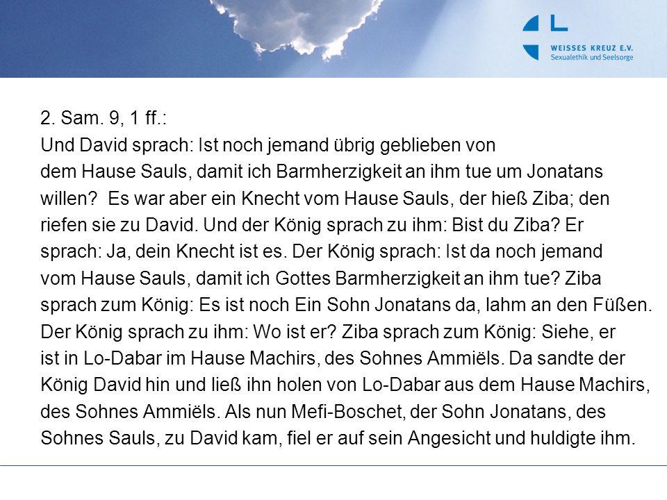 2. Sam. 9, 1 ff.: Und David sprach: Ist noch jemand übrig geblieben von dem Hause Sauls, damit ich Barmherzigkeit an ihm tue um Jonatans willen? Es wa