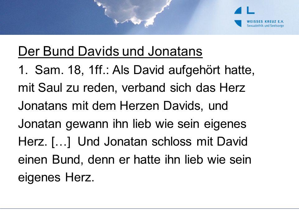 Der Bund Davids und Jonatans 1.Sam. 18, 1ff.: Als David aufgehört hatte, mit Saul zu reden, verband sich das Herz Jonatans mit dem Herzen Davids, und