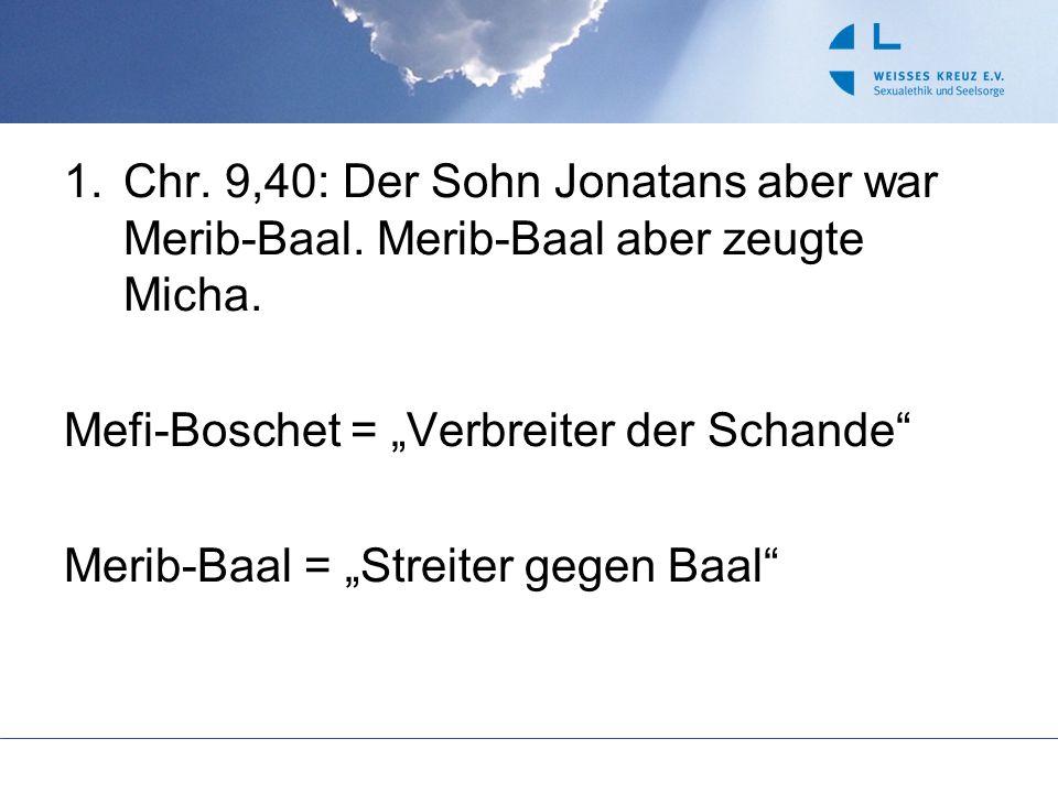 1.Chr. 9,40: Der Sohn Jonatans aber war Merib-Baal. Merib-Baal aber zeugte Micha. Mefi-Boschet = Verbreiter der Schande Merib-Baal = Streiter gegen Ba