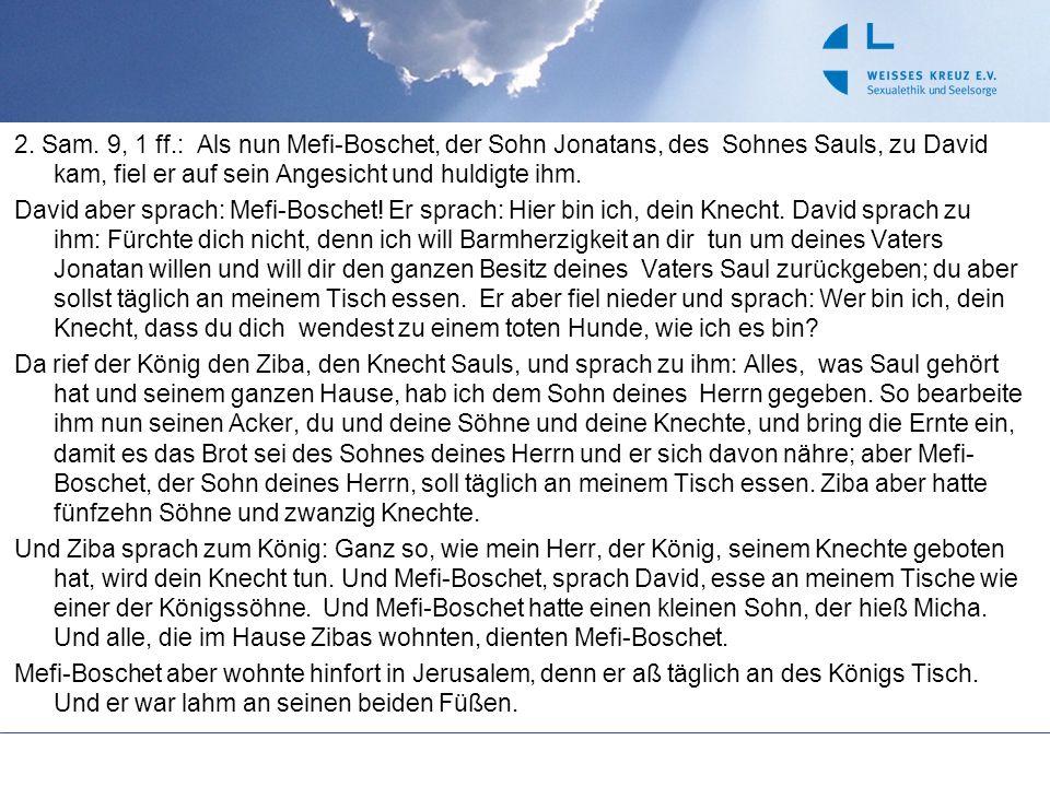 2. Sam. 9, 1 ff.: Als nun Mefi-Boschet, der Sohn Jonatans, des Sohnes Sauls, zu David kam, fiel er auf sein Angesicht und huldigte ihm. David aber spr