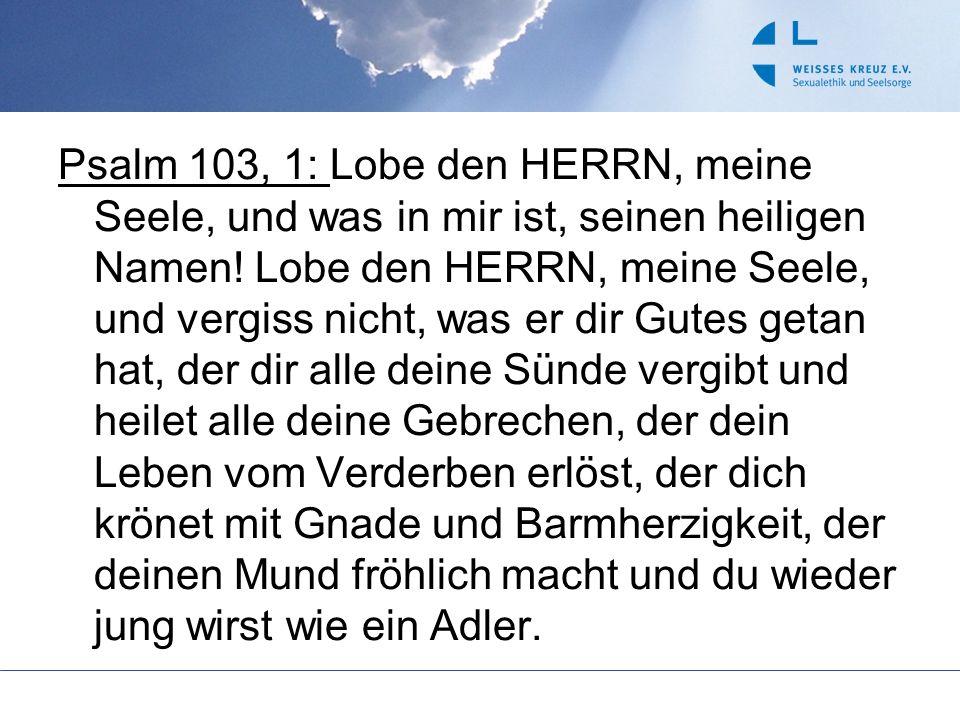 Psalm 103, 1: Lobe den HERRN, meine Seele, und was in mir ist, seinen heiligen Namen! Lobe den HERRN, meine Seele, und vergiss nicht, was er dir Gutes