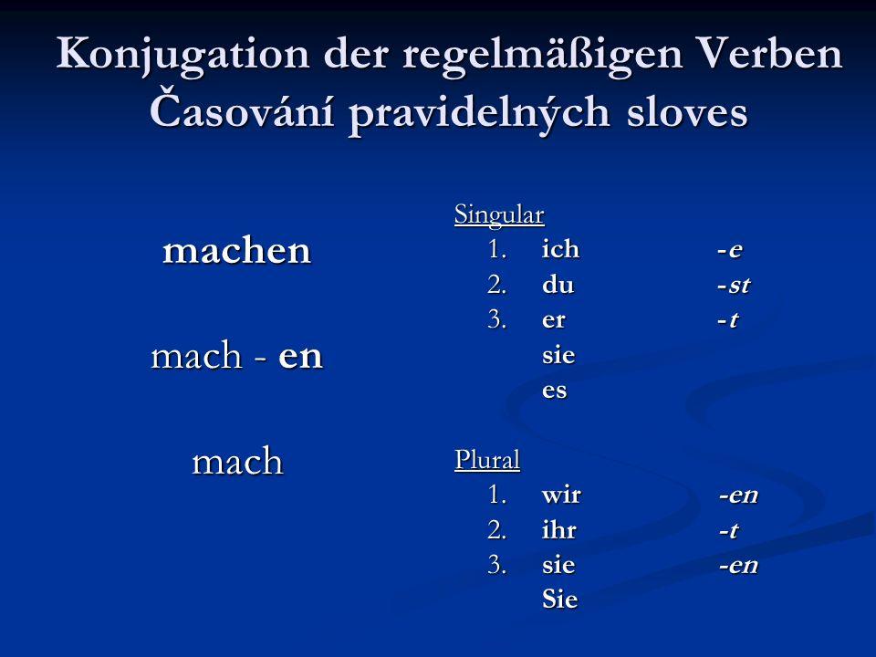 Konjugation der regelmäßigen Verben Časování pravidelných sloves machen mach - en mach Singular 1. ich-e 2. du-st 3. er-t sie es Plural 1. wir-en 2. i