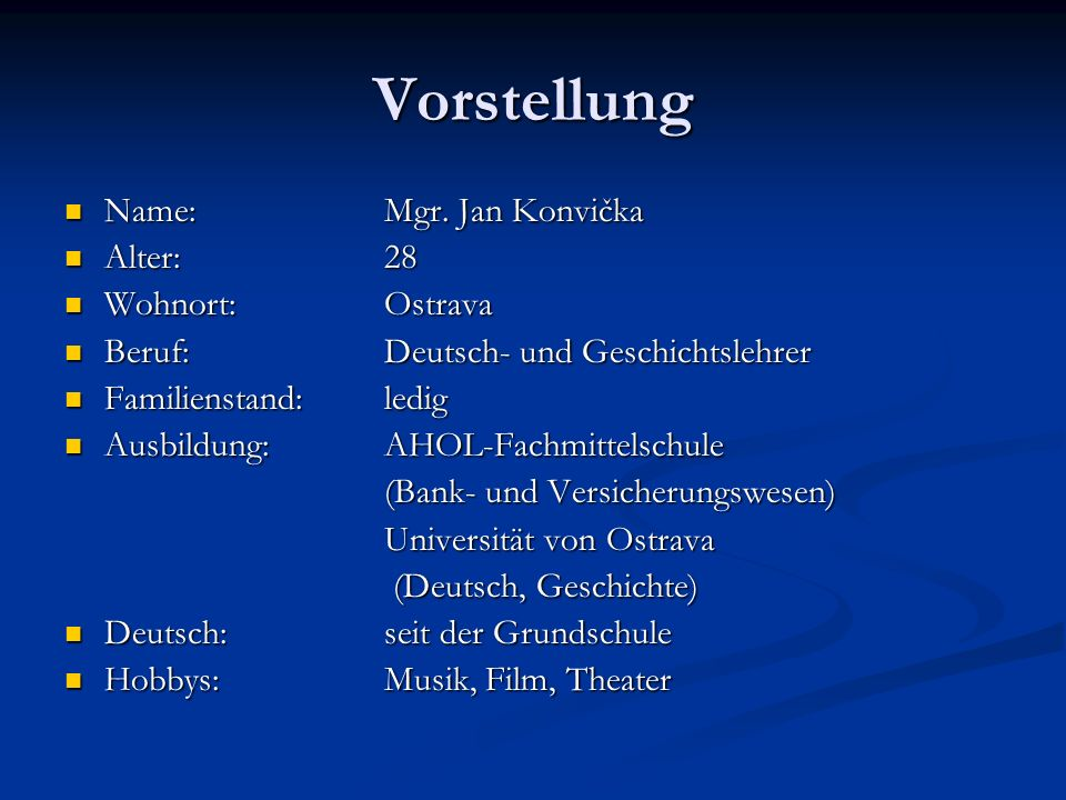 Vorstellung Name:Mgr. Jan Konvička Name:Mgr. Jan Konvička Alter: 28 Alter: 28 Wohnort:Ostrava Wohnort:Ostrava Beruf:Deutsch- und Geschichtslehrer Beru