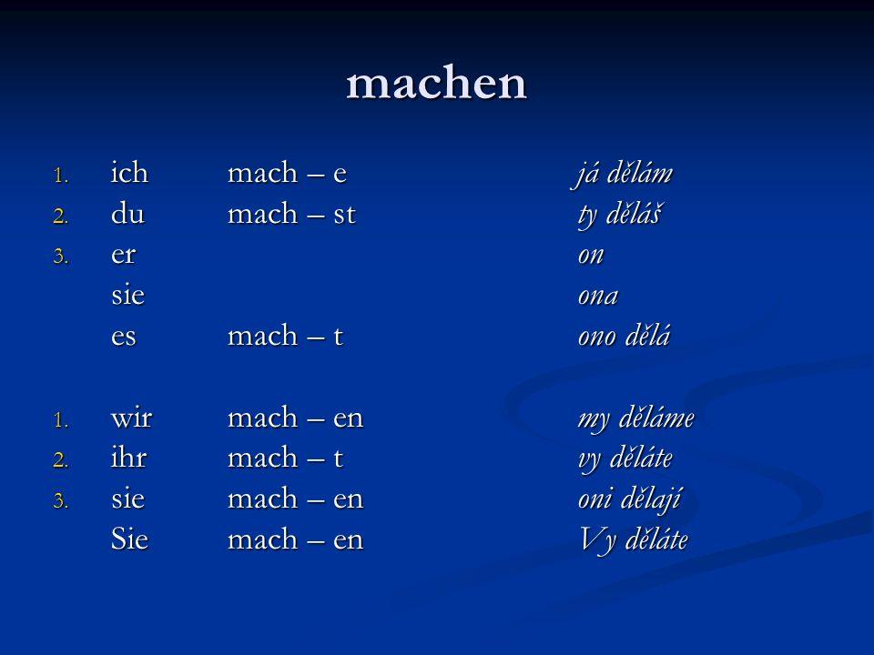 machen 1. ich mach – ejá dělám 2. du mach – stty děláš 3. er on sieona esmach – t ono dělá 1. wir mach – en my děláme 2. ihrmach – t vy děláte 3. sie