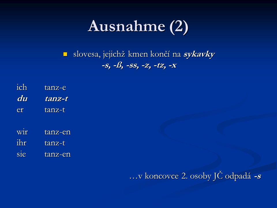 Ausnahme (2) slovesa, jejichž kmen končí na sykavky slovesa, jejichž kmen končí na sykavky -s, -ß, -ss, -z, -tz, -x ich tanz-e du tanz-t er tanz-t wir