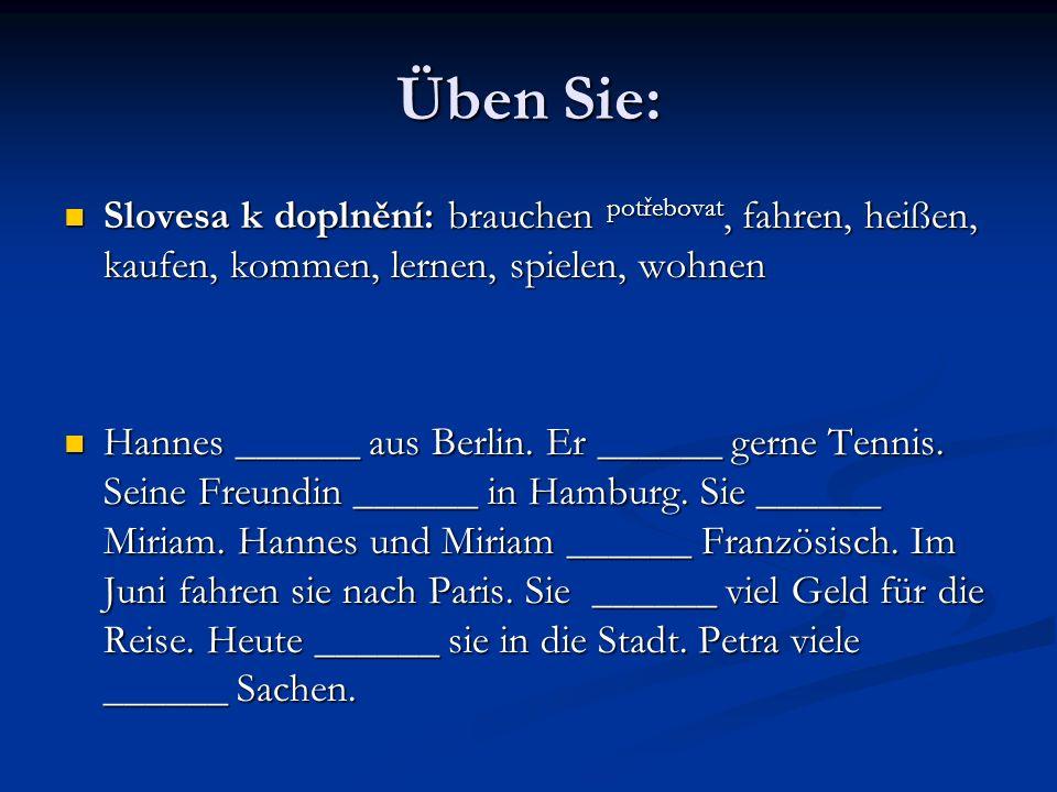 Üben Sie: Slovesa k doplnění: brauchen potřebovat, fahren, heißen, kaufen, kommen, lernen, spielen, wohnen Hannes ______ aus Berlin. Er ______ gerne T