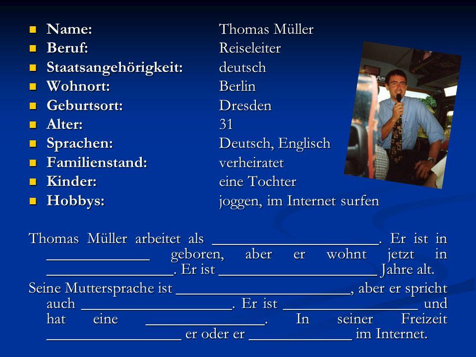 Name:Thomas Müller Beruf:Reiseleiter Staatsangehörigkeit:deutsch Wohnort:Berlin Geburtsort:Dresden Alter:31 Sprachen:Deutsch, Englisch Familienstand:v