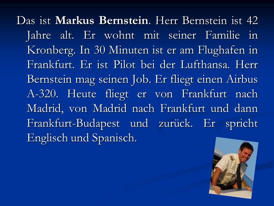 Das ist Markus Bernstein. Herr Bernstein ist 42 Jahre alt. Er wohnt mit seiner Familie in Kronberg. In 30 Minuten ist er am Flughafen in Frankfurt. Er