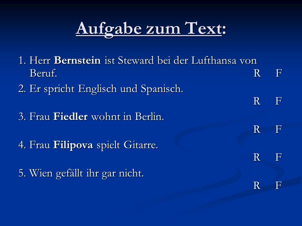 Aufgabe zum Text: 1. Herr Bernstein ist Steward bei der Lufthansa von Beruf. R F 2. Er spricht Englisch und Spanisch. R F 3. Frau Fiedler wohnt in Ber