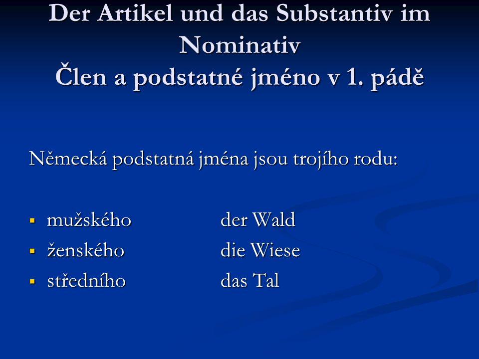 Der Artikel und das Substantiv im Nominativ Člen a podstatné jméno v 1. pádě Německá podstatná jména jsou trojího rodu: mužskéhoder Wald mužskéhoder W