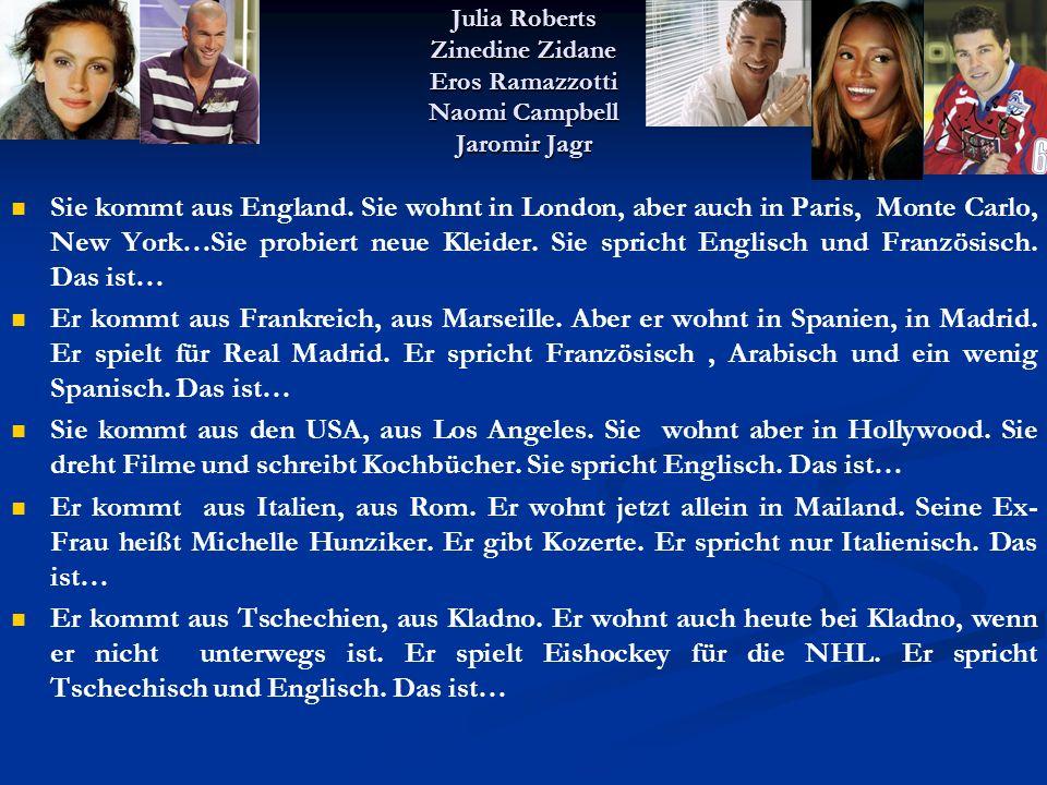 Julia Roberts Zinedine Zidane Eros Ramazzotti Naomi Campbell Jaromir Jagr Sie kommt aus England. Sie wohnt in London, aber auch in Paris, Monte Carlo,