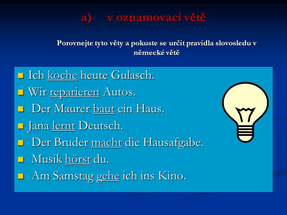 a)v oznamovací větě Porovnejte tyto věty a pokuste se určit pravidla slovosledu v německé větě Ich koche heute Gulasch. Ich koche heute Gulasch. Wir r