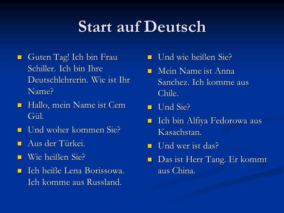 Start auf Deutsch Guten Tag! Ich bin Frau Schiller. Ich bin Ihre Deutschlehrerin. Wie ist Ihr Name? Guten Tag! Ich bin Frau Schiller. Ich bin Ihre Deu