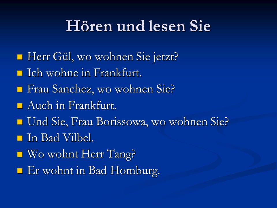 Hören und lesen Sie Herr Gül, wo wohnen Sie jetzt? Herr Gül, wo wohnen Sie jetzt? Ich wohne in Frankfurt. Ich wohne in Frankfurt. Frau Sanchez, wo woh