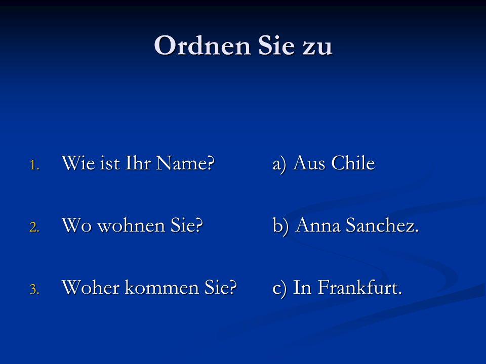 Ordnen Sie zu 1. Wie ist Ihr Name?a) Aus Chile 2. Wo wohnen Sie?b) Anna Sanchez. 3. Woher kommen Sie?c) In Frankfurt.