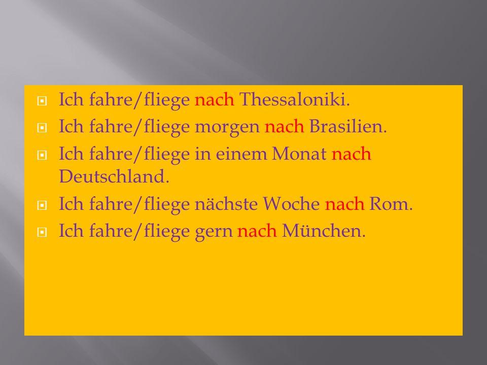 Ich fahre/fliege nach Thessaloniki. Ich fahre/fliege morgen nach Brasilien. Ich fahre/fliege in einem Monat nach Deutschland. Ich fahre/fliege nächste