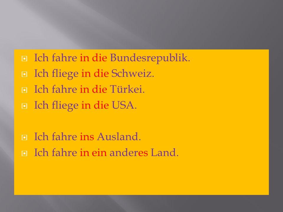 Ich fahre in die Bundesrepublik. Ich fliege in die Schweiz. Ich fahre in die Türkei. Ich fliege in die USA. Ich fahre ins Ausland. Ich fahre in ein an