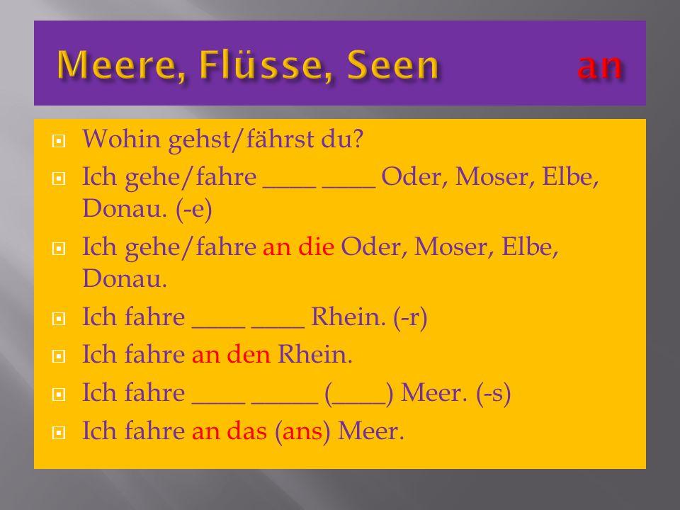 Wohin gehst/fährst du? Ich gehe/fahre ____ ____ Oder, Moser, Elbe, Donau. (-e) Ich gehe/fahre an die Oder, Moser, Elbe, Donau. Ich fahre ____ ____ Rhe