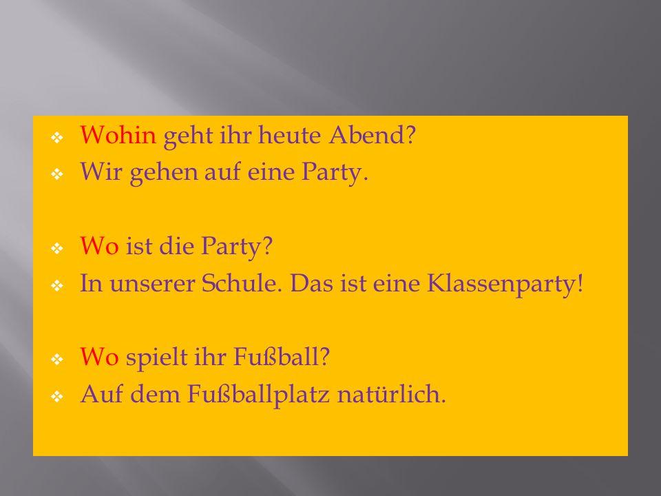 Wohin geht ihr heute Abend? Wir gehen auf eine Party. Wo ist die Party? In unserer Schule. Das ist eine Klassenparty! Wo spielt ihr Fußball? Auf dem F