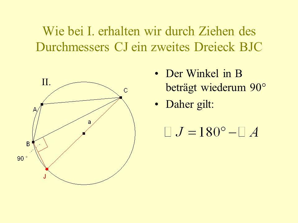 Wie bei I. erhalten wir durch Ziehen des Durchmessers CJ ein zweites Dreieck BJC Der Winkel in B beträgt wiederum 90° Daher gilt: II.