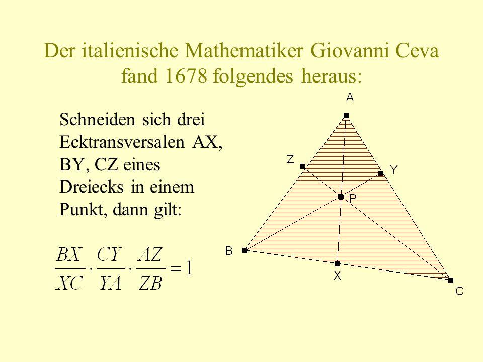 Der italienische Mathematiker Giovanni Ceva fand 1678 folgendes heraus: Schneiden sich drei Ecktransversalen AX, BY, CZ eines Dreiecks in einem Punkt, dann gilt: