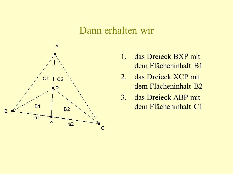 Dann erhalten wir 1.das Dreieck BXP mit dem Flächeninhalt B1 2.das Dreieck XCP mit dem Flächeninhalt B2 3.das Dreieck ABP mit dem Flächeninhalt C1