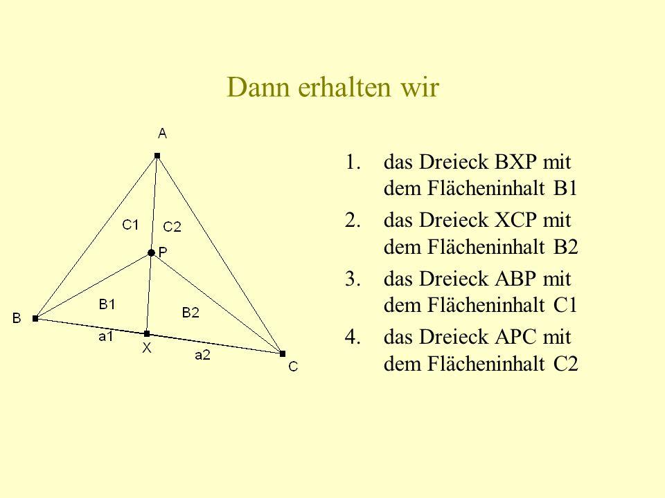 Dann erhalten wir 1.das Dreieck BXP mit dem Flächeninhalt B1 2.das Dreieck XCP mit dem Flächeninhalt B2 3.das Dreieck ABP mit dem Flächeninhalt C1 4.das Dreieck APC mit dem Flächeninhalt C2