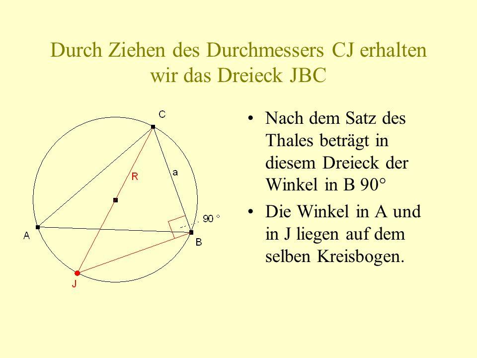 Durch Ziehen des Durchmessers CJ erhalten wir das Dreieck JBC Nach dem Satz des Thales beträgt in diesem Dreieck der Winkel in B 90° Die Winkel in A und in J liegen auf dem selben Kreisbogen.